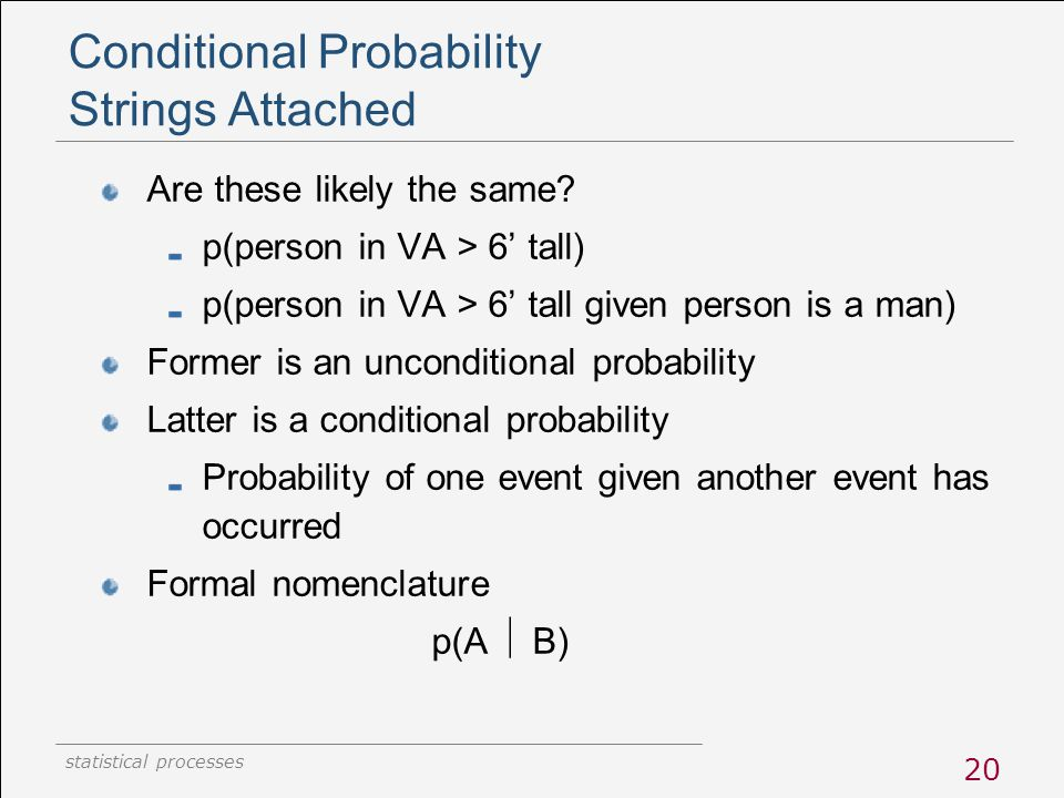 statistical processes 20 Conditional Probability Strings Attached Are these likely the same? p(person in VA > 6' tall) p(person in VA > 6' tall given