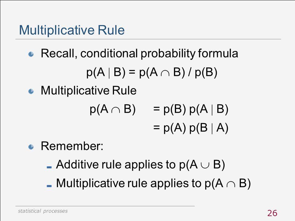 statistical processes 26 Multiplicative Rule Recall, conditional probability formula p(A  B) = p(A  B) / p(B) Multiplicative Rule p(A  B) = p(B) p(