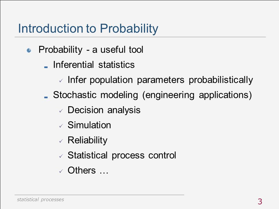 statistical processes 3 Introduction to Probability Probability - a useful tool Inferential statistics Infer population parameters probabilistically S
