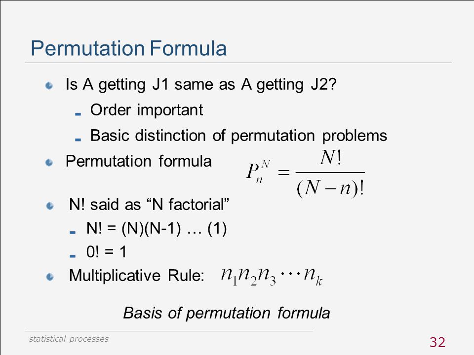 statistical processes 32 Permutation Formula Is A getting J1 same as A getting J2? Order important Basic distinction of permutation problems Permutati