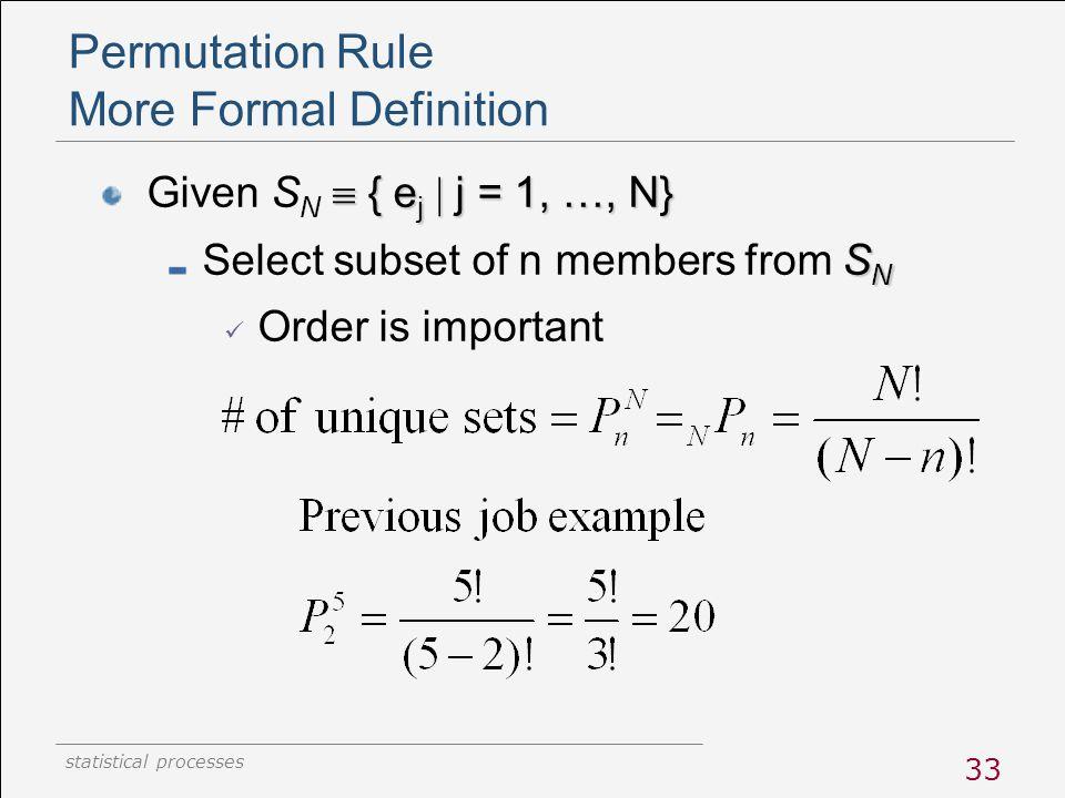 statistical processes 33 Permutation Rule More Formal Definition  { e j  j = 1, …, N} Given S N  { e j  j = 1, …, N} S N Select subset of n member