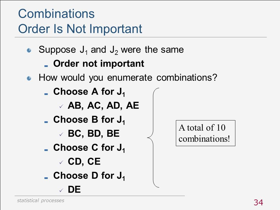 statistical processes 34 Combinations Order Is Not Important Suppose J 1 and J 2 were the same Order not important How would you enumerate combination