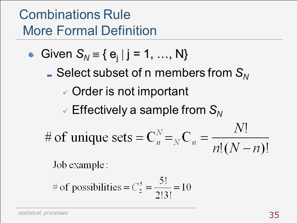 statistical processes 35 Combinations Rule More Formal Definition  { e j  j = 1, …, N} Given S N  { e j  j = 1, …, N} Select subset of n members f