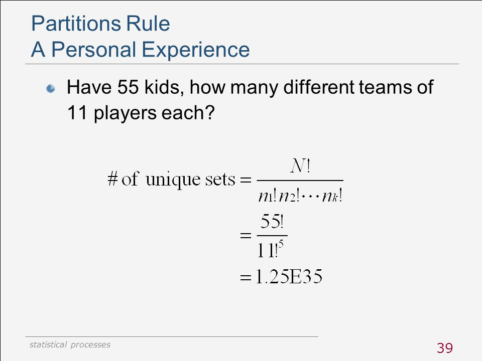 statistical processes 39 Partitions Rule A Personal Experience Have 55 kids, how many different teams of 11 players each?