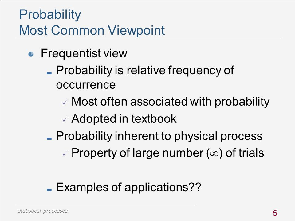 statistical processes 6 Probability Most Common Viewpoint Frequentist view Probability is relative frequency of occurrence Most often associated with