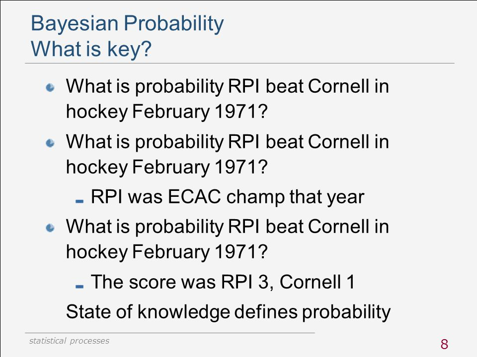 statistical processes 8 Bayesian Probability What is key? What is probability RPI beat Cornell in hockey February 1971? RPI was ECAC champ that year W