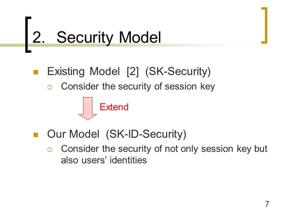 7 2.Security Model Existing Model [2] (SK-Security)  Consider the security of session key Our Model (SK-ID-Security)  Consider the security of not only session key but also users' identities Extend