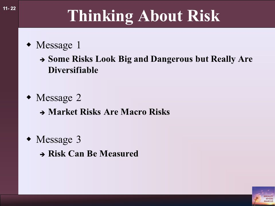 11- 22 Thinking About Risk  Message 1  Some Risks Look Big and Dangerous but Really Are Diversifiable  Message 2  Market Risks Are Macro Risks  Message 3  Risk Can Be Measured