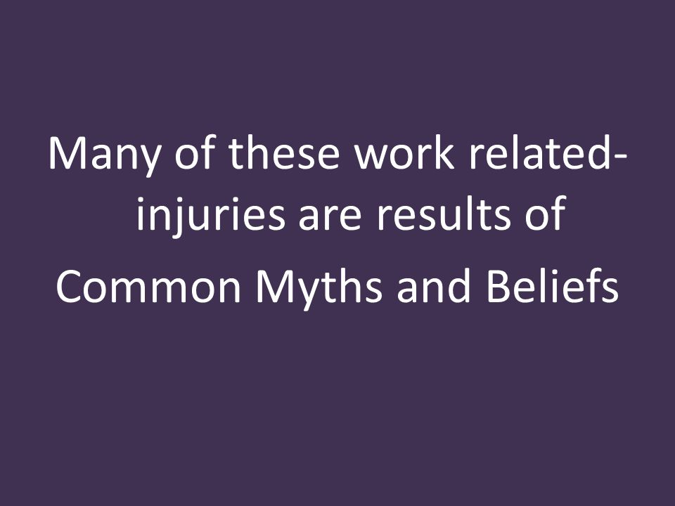 Many of these work related- injuries are results of Common Myths and Beliefs