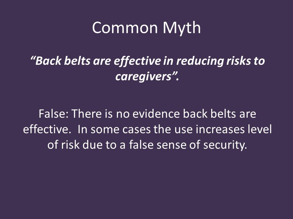 Common Myth Back belts are effective in reducing risks to caregivers .