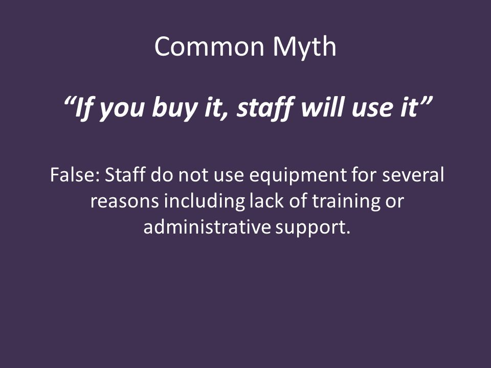 Common Myth If you buy it, staff will use it False: Staff do not use equipment for several reasons including lack of training or administrative support.
