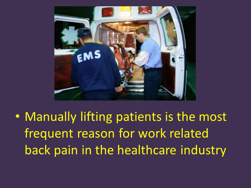 Manually lifting patients is the most frequent reason for work related back pain in the healthcare industry