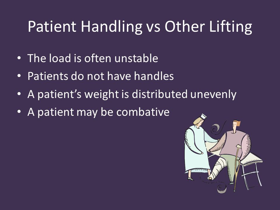 Patient Handling vs Other Lifting The load is often unstable Patients do not have handles A patient's weight is distributed unevenly A patient may be combative
