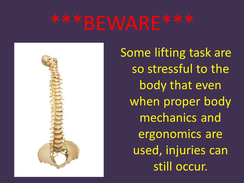 ***BEWARE*** Some lifting task are so stressful to the body that even when proper body mechanics and ergonomics are used, injuries can still occur.