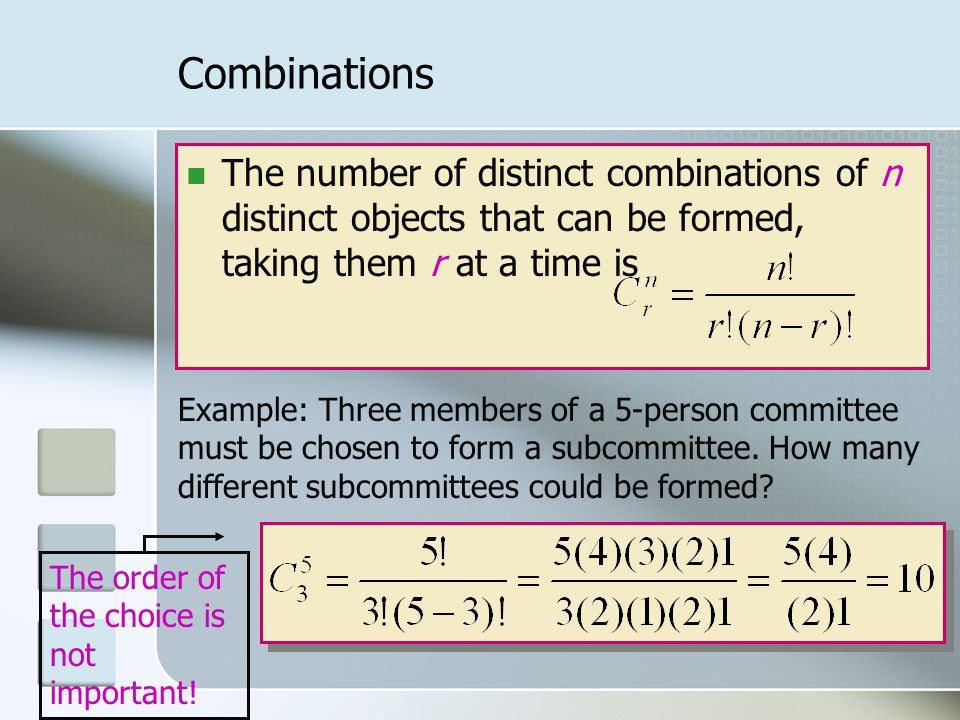Combinations The number of distinct combinations of n distinct objects that can be formed, taking them r at a time is Example: Three members of a 5-person committee must be chosen to form a subcommittee.