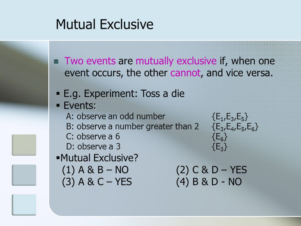 Mutual Exclusive Two events are mutually exclusive if, when one event occurs, the other cannot, and vice versa.