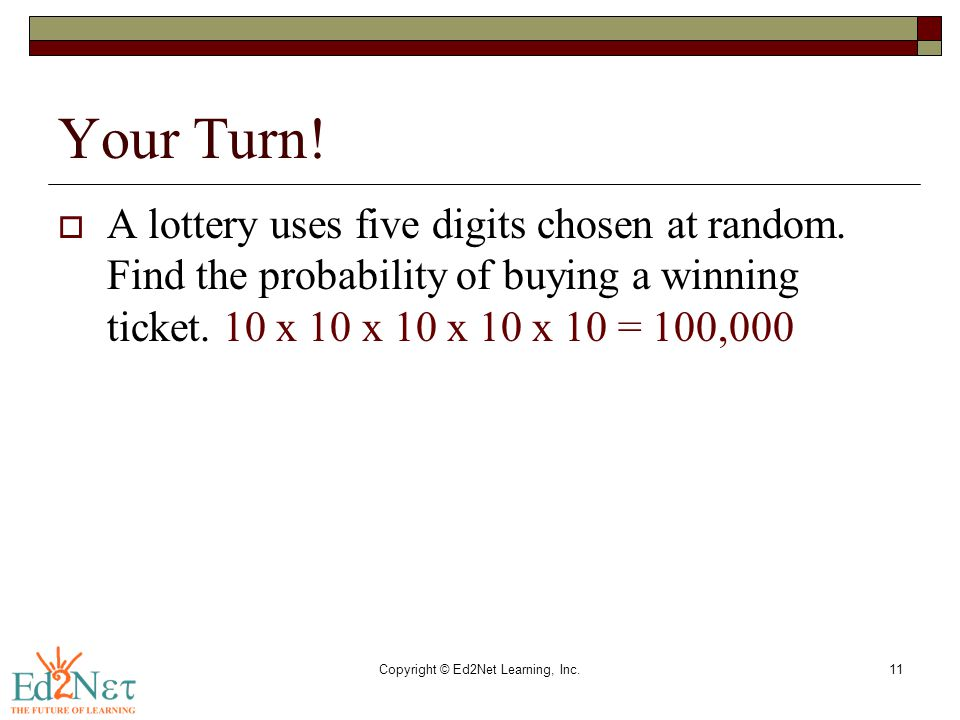 Copyright © Ed2Net Learning, Inc.11 Your Turn!  A lottery uses five digits chosen at random. Find the probability of buying a winning ticket. 10 x 10