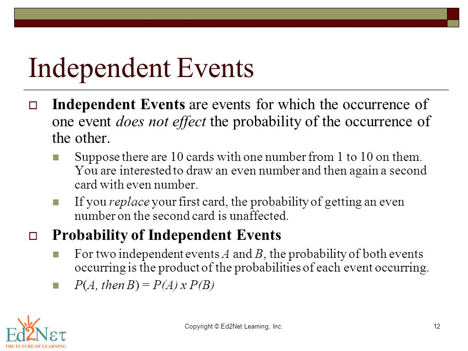 Copyright © Ed2Net Learning, Inc.12 Independent Events  Independent Events are events for which the occurrence of one event does not effect the proba