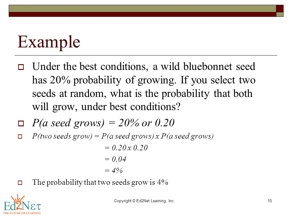 Copyright © Ed2Net Learning, Inc.15 Example  Under the best conditions, a wild bluebonnet seed has 20% probability of growing. If you select two seed