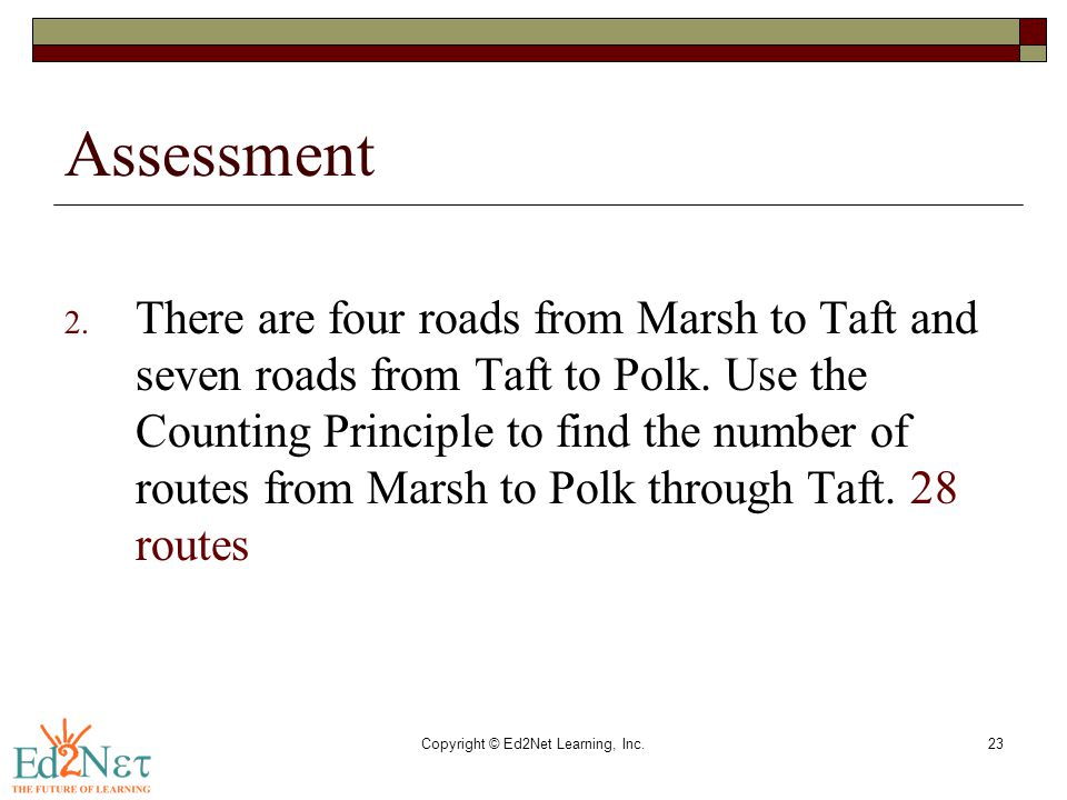 Copyright © Ed2Net Learning, Inc.23 Assessment 2. There are four roads from Marsh to Taft and seven roads from Taft to Polk. Use the Counting Principl