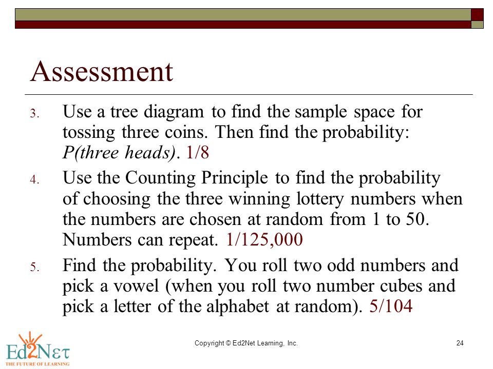 Copyright © Ed2Net Learning, Inc.24 Assessment 3. Use a tree diagram to find the sample space for tossing three coins. Then find the probability: P(th