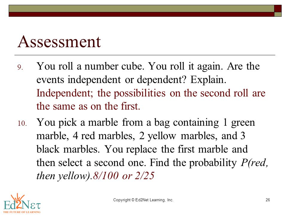 Copyright © Ed2Net Learning, Inc.26 Assessment 9. You roll a number cube. You roll it again. Are the events independent or dependent? Explain. Indepen