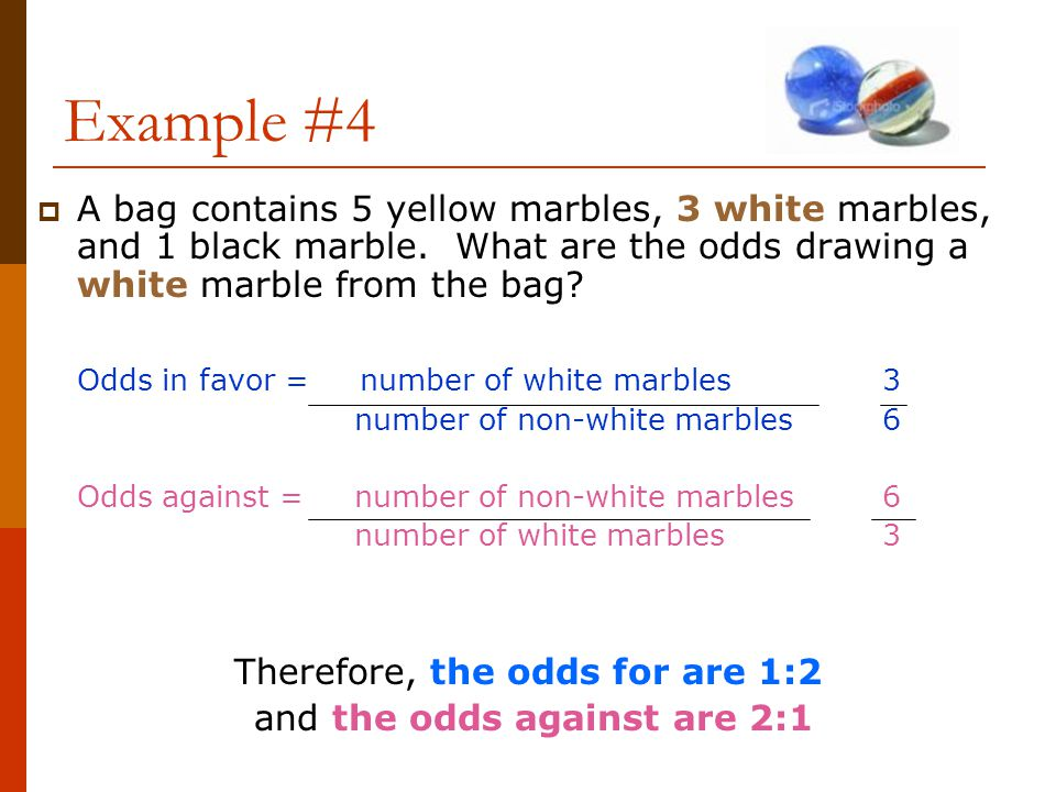 Example #4  A bag contains 5 yellow marbles, 3 white marbles, and 1 black marble. What are the odds drawing a white marble from the bag? Odds in favo