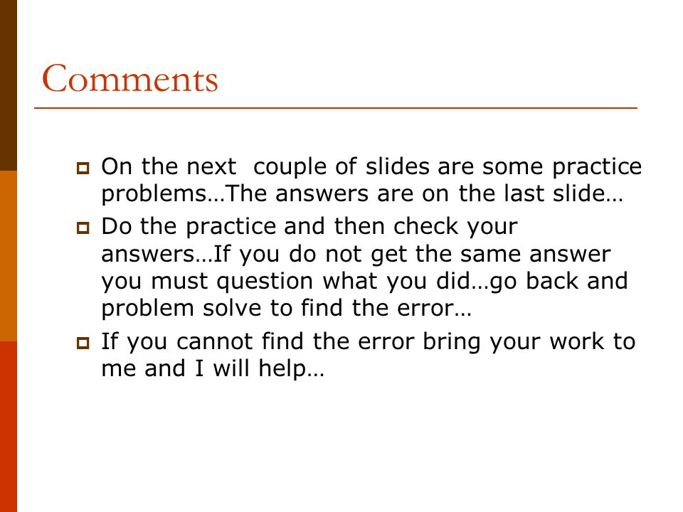 Comments  On the next couple of slides are some practice problems…The answers are on the last slide…  Do the practice and then check your answers…If