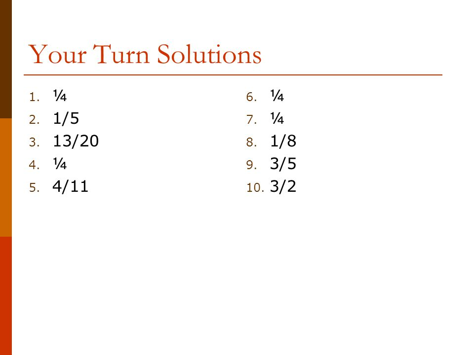 Your Turn Solutions 1. ¼ 2. 1/5 3. 13/20 4. ¼ 5. 4/11 6. ¼ 7. ¼ 8. 1/8 9. 3/5 10. 3/2