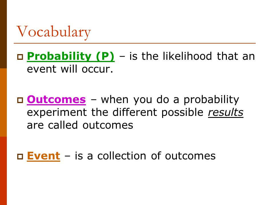 Vocabulary  Probability (P) – is the likelihood that an event will occur.  Outcomes – when you do a probability experiment the different possible re