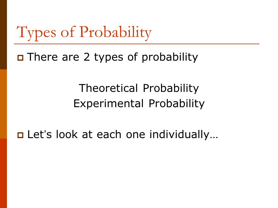 Types of Probability  There are 2 types of probability Theoretical Probability Experimental Probability  Let ' s look at each one individually…