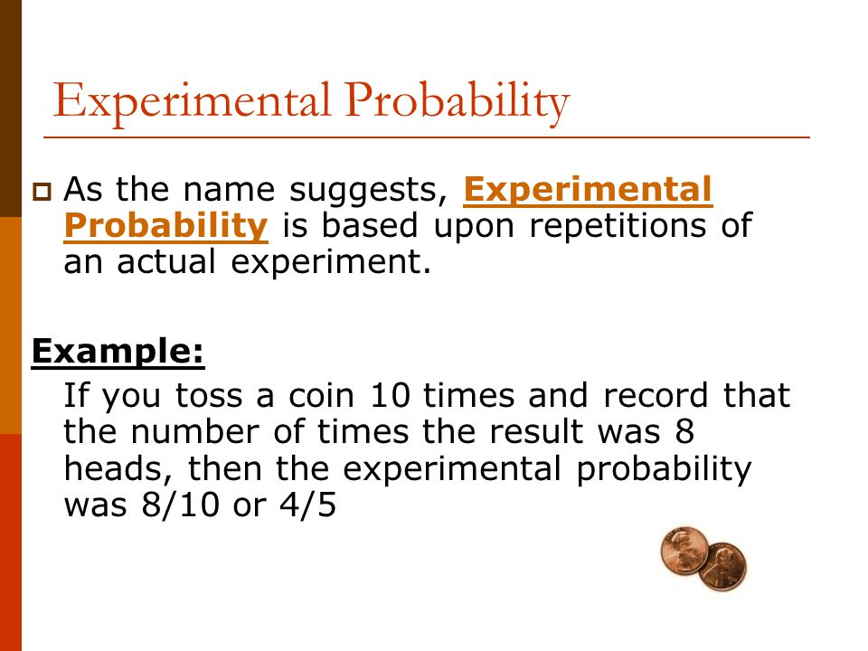 Experimental Probability  As the name suggests, Experimental Probability is based upon repetitions of an actual experiment. Example: If you toss a co