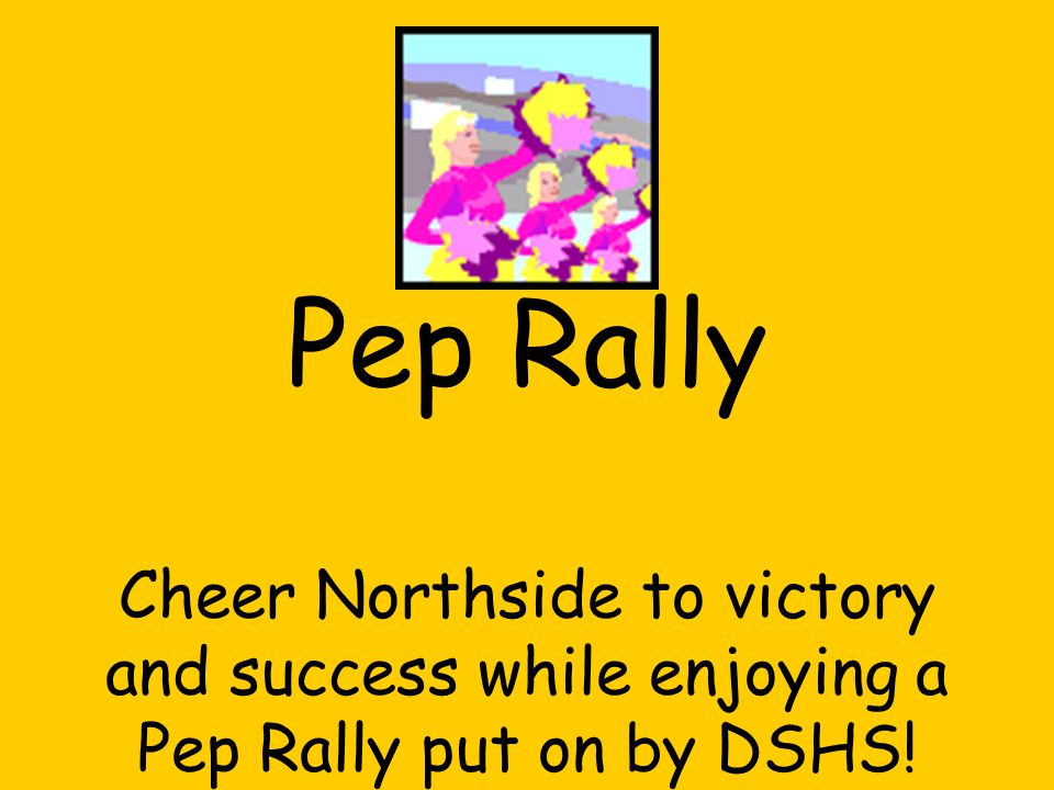 Pep Rally Cheer Northside to victory and success while enjoying a Pep Rally put on by DSHS!