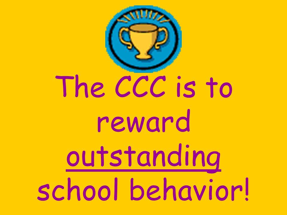 The CCC is to reward outstanding school behavior!