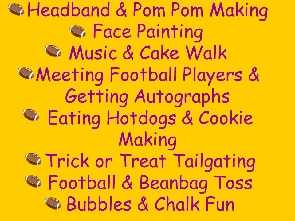 Headband & Pom Pom Making Face Painting Music & Cake Walk Meeting Football Players & Getting Autographs Eating Hotdogs & Cookie Making Trick or Treat Tailgating Football & Beanbag Toss Bubbles & Chalk Fun