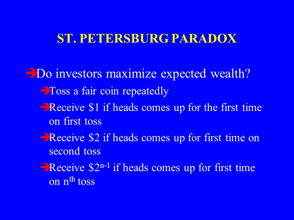 ST. PETERSBURG PARADOX èDo investors maximize expected wealth? èToss a fair coin repeatedly èReceive $1 if heads comes up for the first time on first