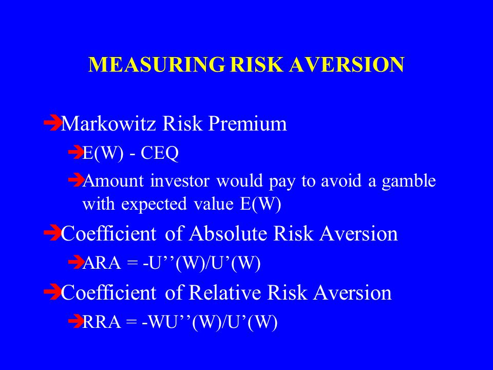 MEASURING RISK AVERSION èMarkowitz Risk Premium èE(W) - CEQ èAmount investor would pay to avoid a gamble with expected value E(W) èCoefficient of Abso