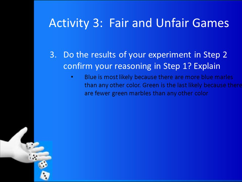Activity 3: Fair and Unfair Games 3.Do the results of your experiment in Step 2 confirm your reasoning in Step 1.