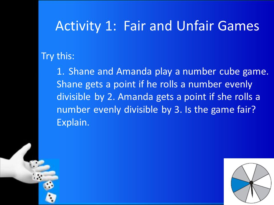 Activity 1: Fair and Unfair Games Try this: 1.Shane and Amanda play a number cube game.
