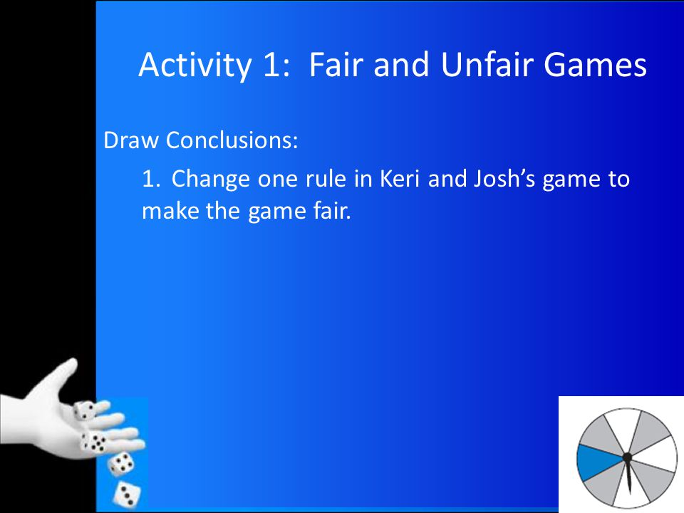 Activity 1: Fair and Unfair Games Draw Conclusions: 1.Change one rule in Keri and Josh's game to make the game fair.