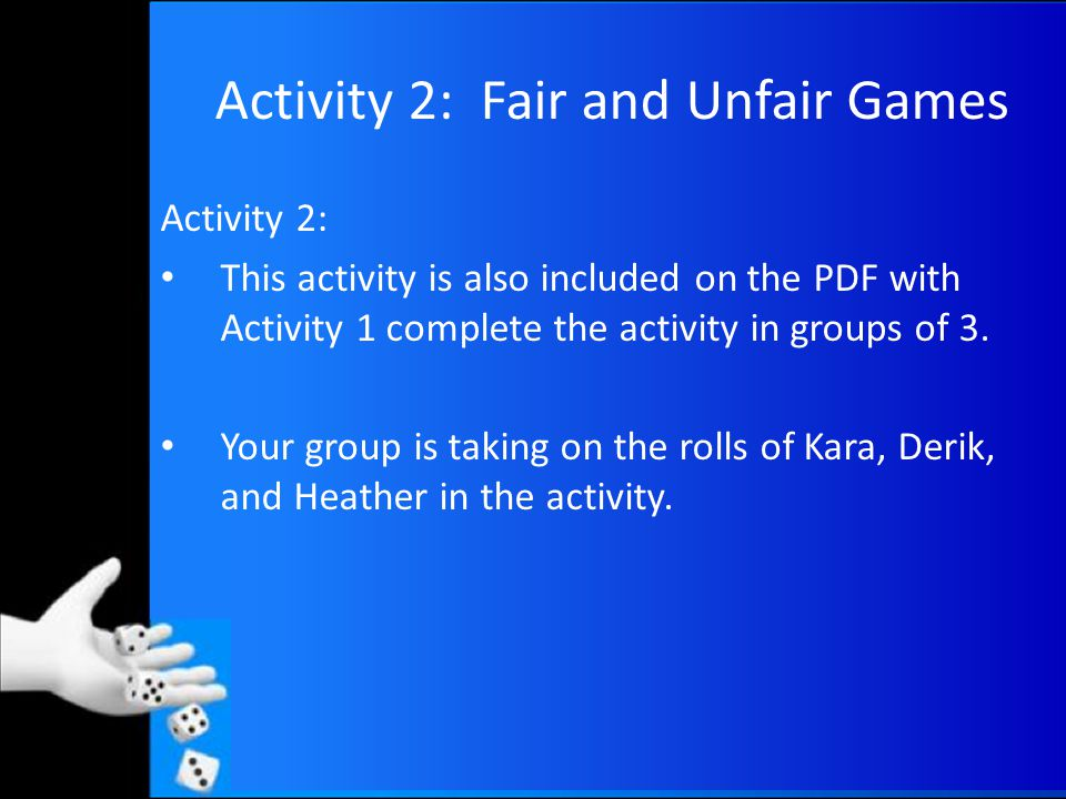 Activity 3: Fair and Unfair Games Activity 3: Materials: Cubes Get into groups of 3 and complete the activity 3