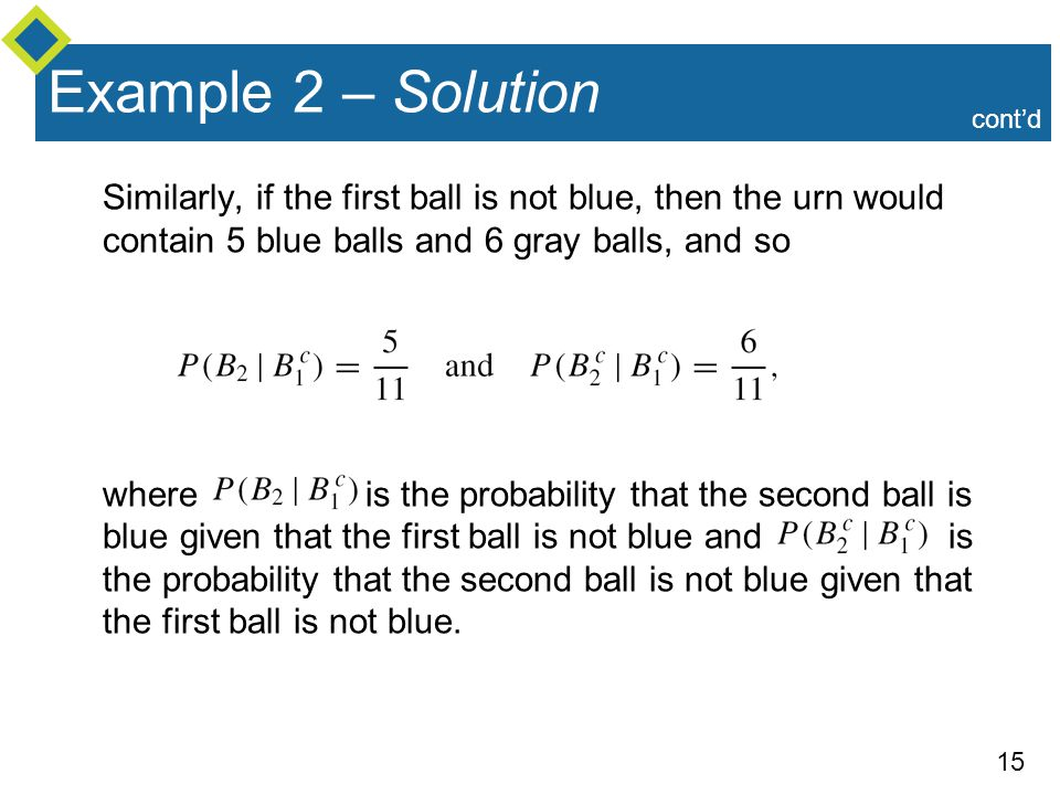15 Example 2 – Solution Similarly, if the first ball is not blue, then the urn would contain 5 blue balls and 6 gray balls, and so where is the probab
