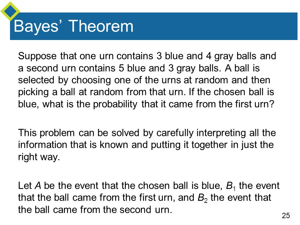 25 Bayes' Theorem Suppose that one urn contains 3 blue and 4 gray balls and a second urn contains 5 blue and 3 gray balls. A ball is selected by choos