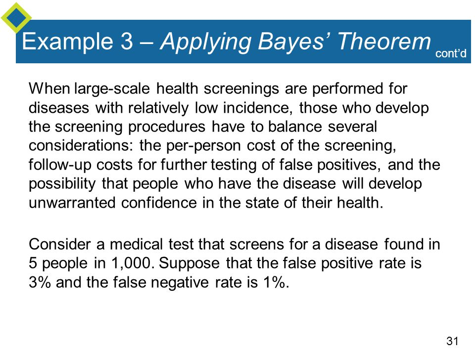 31 Example 3 – Applying Bayes' Theorem When large-scale health screenings are performed for diseases with relatively low incidence, those who develop