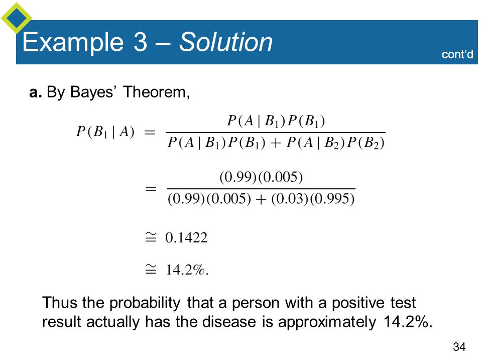 34 Example 3 – Solution a. By Bayes' Theorem, Thus the probability that a person with a positive test result actually has the disease is approximately