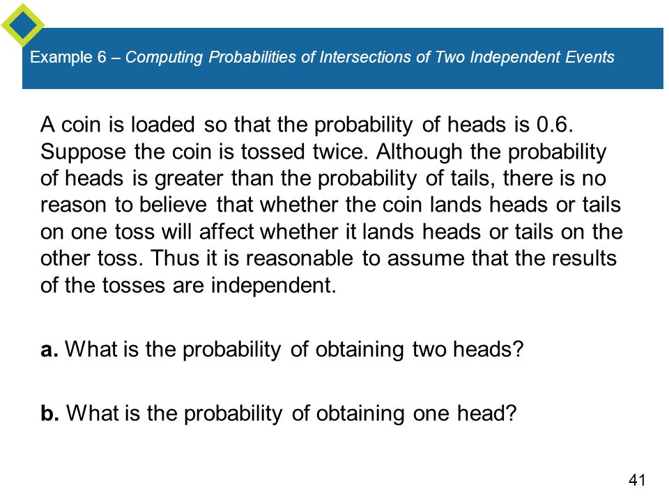 41 Example 6 – Computing Probabilities of Intersections of Two Independent Events A coin is loaded so that the probability of heads is 0.6. Suppose th