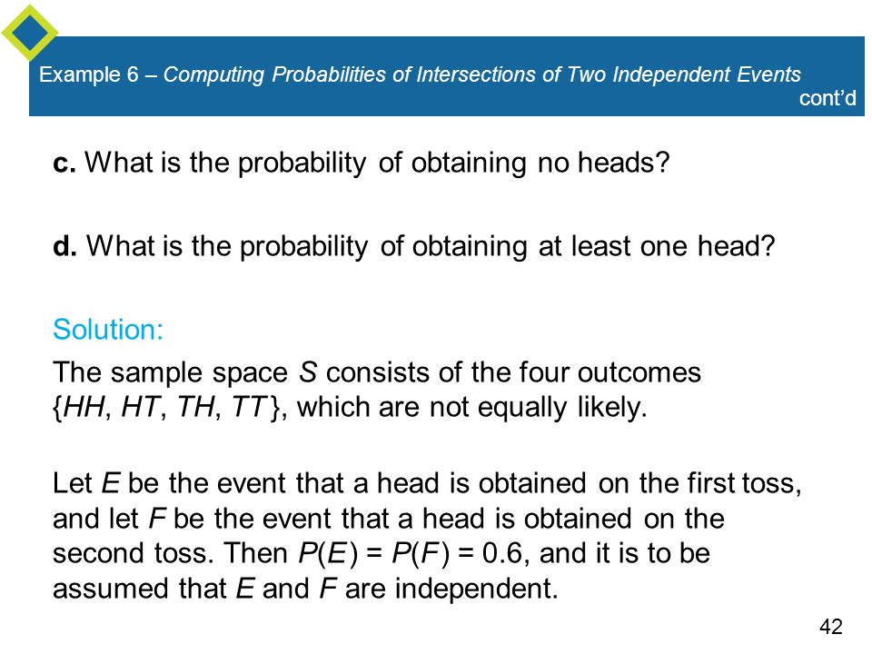 42 Example 6 – Computing Probabilities of Intersections of Two Independent Events c. What is the probability of obtaining no heads? d. What is the pro