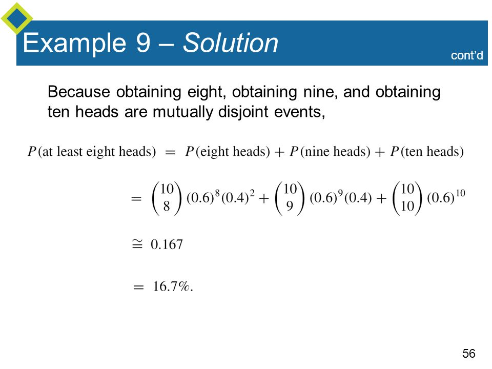 56 Example 9 – Solution Because obtaining eight, obtaining nine, and obtaining ten heads are mutually disjoint events, cont'd