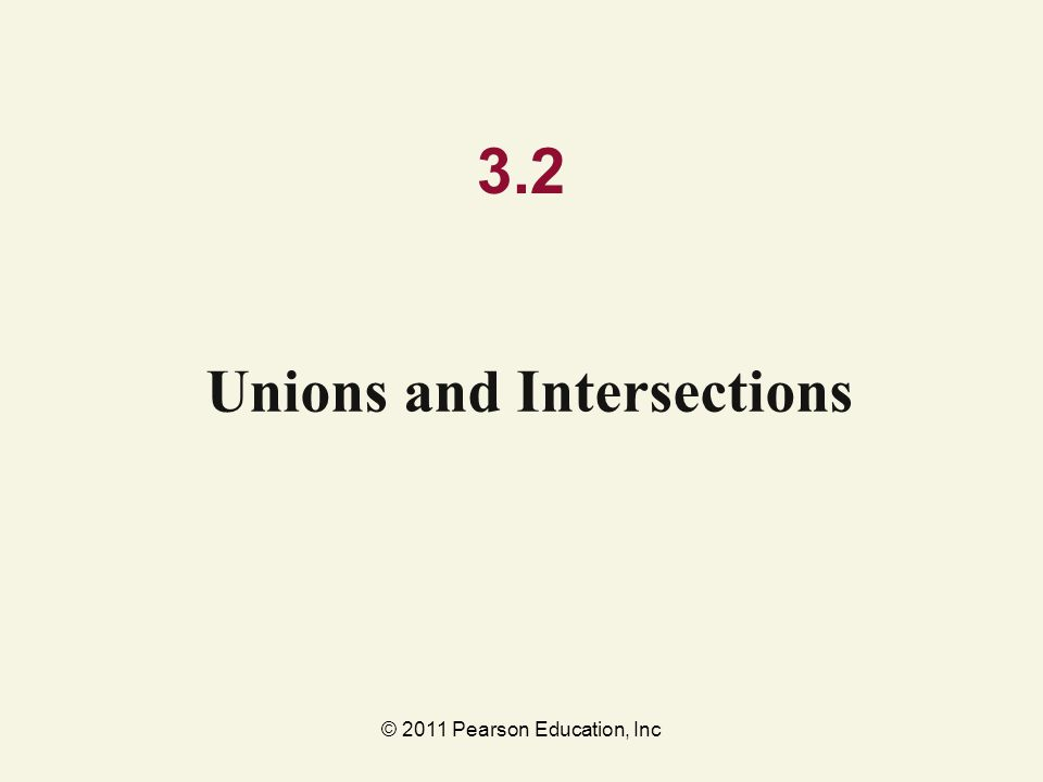 © 2011 Pearson Education, Inc 3.2 Unions and Intersections