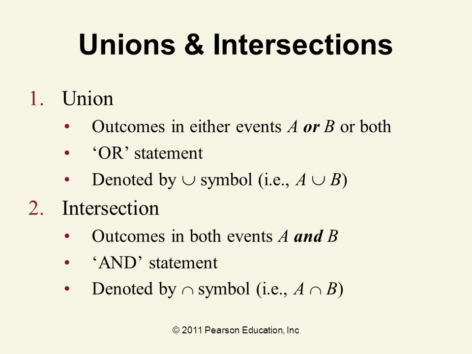© 2011 Pearson Education, Inc Unions & Intersections 1. Union Outcomes in either events A or B or both 'OR' statement Denoted by  symbol (i.e., A  B